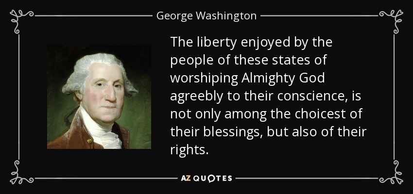 The liberty enjoyed by the people of these states of worshiping Almighty God agreebly to their conscience, is not only among the choicest of their blessings, but also of their rights. - George Washington