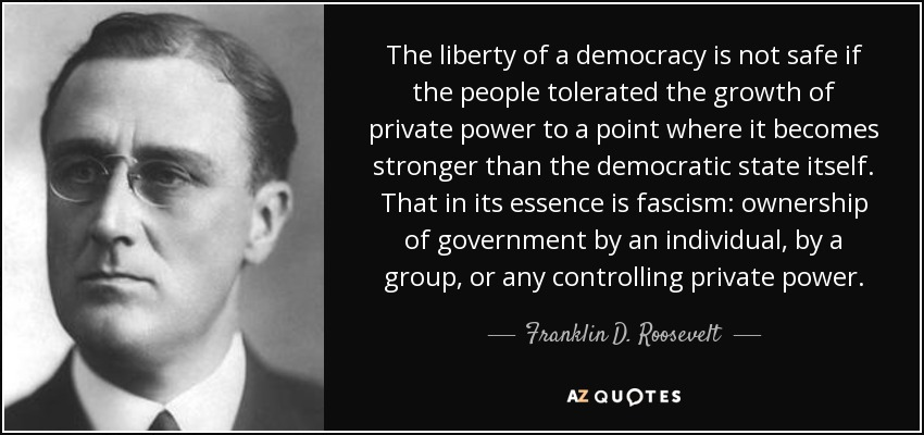 The liberty of a democracy is not safe if the people tolerated the growth of private power to a point where it becomes stronger than the democratic state itself. That in its essence is fascism: ownership of government by an individual, by a group, or any controlling private power. - Franklin D. Roosevelt