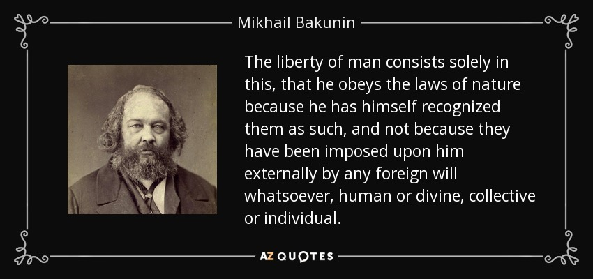 The liberty of man consists solely in this, that he obeys the laws of nature because he has himself recognized them as such, and not because they have been imposed upon him externally by any foreign will whatsoever, human or divine, collective or individual. - Mikhail Bakunin
