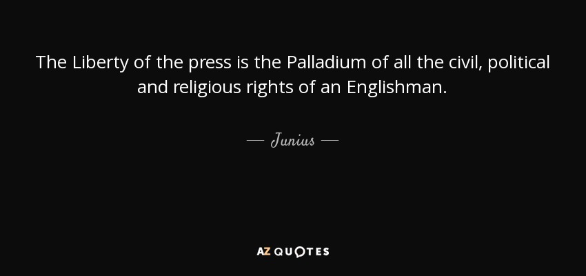 The Liberty of the press is the Palladium of all the civil, political and religious rights of an Englishman. - Junius
