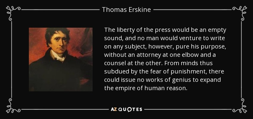 The liberty of the press would be an empty sound, and no man would venture to write on any subject, however, pure his purpose, without an attorney at one elbow and a counsel at the other. From minds thus subdued by the fear of punishment, there could issue no works of genius to expand the empire of human reason. - Thomas Erskine, 1st Baron Erskine