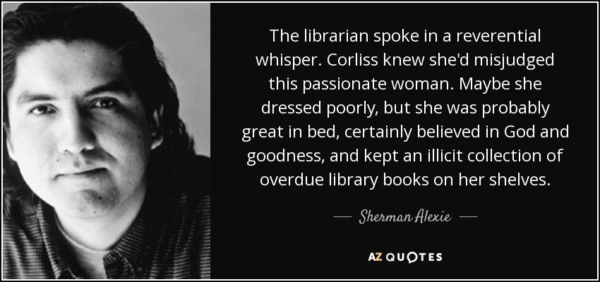 The librarian spoke in a reverential whisper. Corliss knew she'd misjudged this passionate woman. Maybe she dressed poorly, but she was probably great in bed, certainly believed in God and goodness, and kept an illicit collection of overdue library books on her shelves. - Sherman Alexie