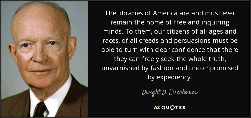 The libraries of America are and must ever remain the home of free and inquiring minds. To them, our citizens-of all ages and races, of all creeds and persuasions-must be able to turn with clear confidence that there they can freely seek the whole truth, unvarnished by fashion and uncompromised by expediency. - Dwight D. Eisenhower