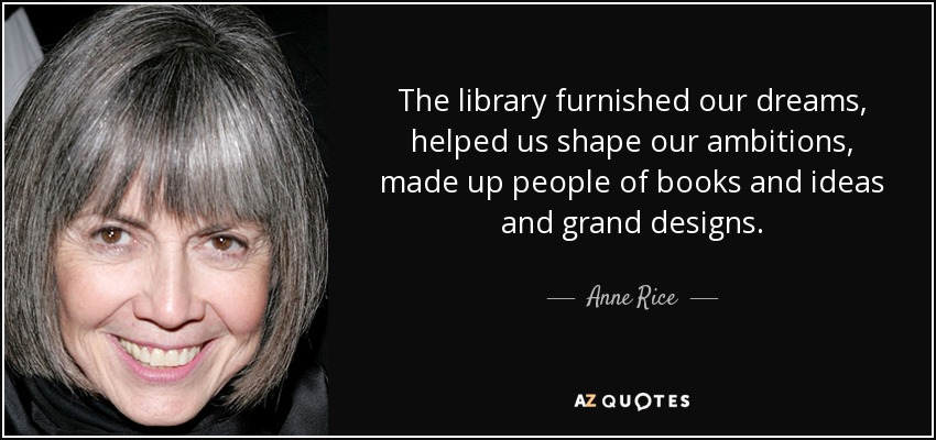 The library furnished our dreams, helped us shape our ambitions, made up people of books and ideas and grand designs. - Anne Rice