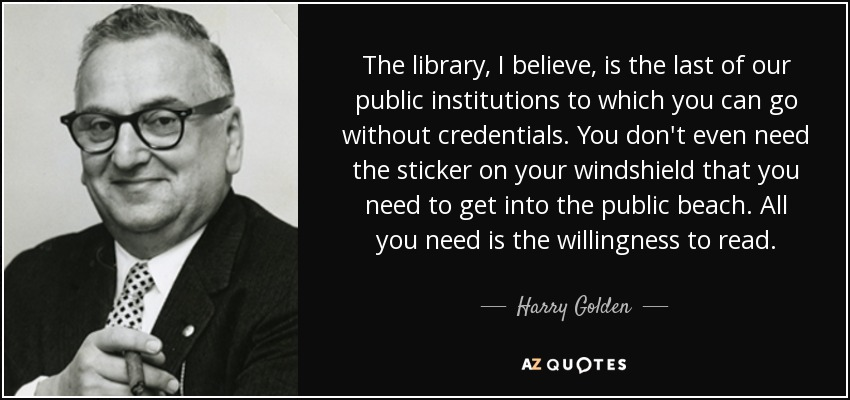 The library, I believe, is the last of our public institutions to which you can go without credentials. You don't even need the sticker on your windshield that you need to get into the public beach. All you need is the willingness to read. - Harry Golden