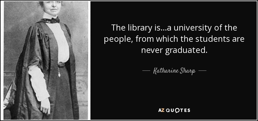 The library is…a university of the people, from which the students are never graduated. - Katharine Sharp