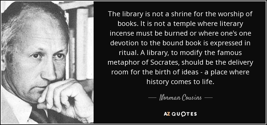 The library is not a shrine for the worship of books. It is not a temple where literary incense must be burned or where one's one devotion to the bound book is expressed in ritual. A library, to modify the famous metaphor of Socrates, should be the delivery room for the birth of ideas - a place where history comes to life. - Norman Cousins