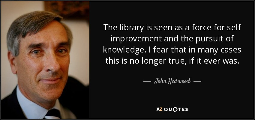 The library is seen as a force for self improvement and the pursuit of knowledge. I fear that in many cases this is no longer true, if it ever was. - John Redwood