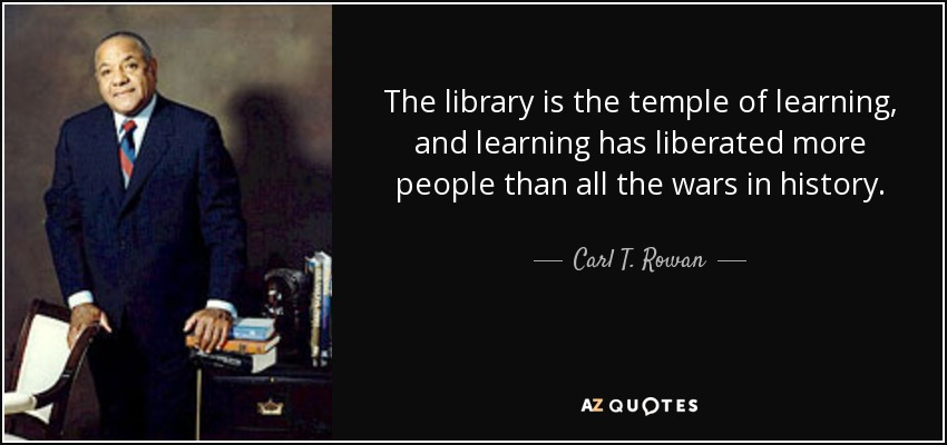 The library is the temple of learning, and learning has liberated more people than all the wars in history. - Carl T. Rowan