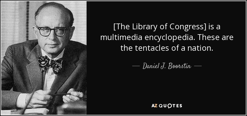 [The Library of Congress] is a multimedia encyclopedia. These are the tentacles of a nation. - Daniel J. Boorstin
