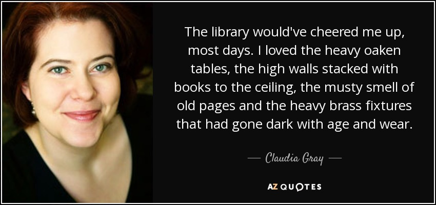 The library would've cheered me up, most days. I loved the heavy oaken tables, the high walls stacked with books to the ceiling, the musty smell of old pages and the heavy brass fixtures that had gone dark with age and wear. - Claudia Gray