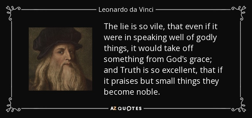 The lie is so vile, that even if it were in speaking well of godly things, it would take off something from God's grace; and Truth is so excellent, that if it praises but small things they become noble. - Leonardo da Vinci