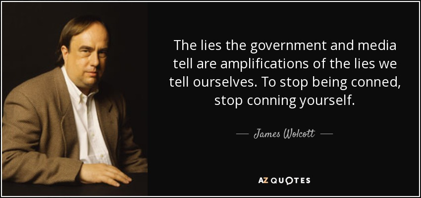 The lies the government and media tell are amplifications of the lies we tell ourselves. To stop being conned, stop conning yourself. - James Wolcott
