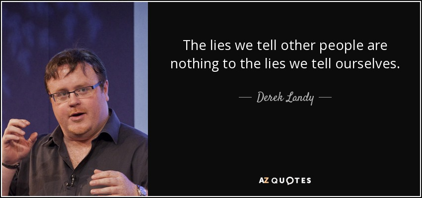 The lies we tell other people are nothing to the lies we tell ourselves. - Derek Landy
