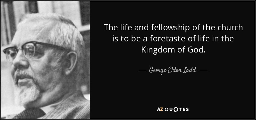 The life and fellowship of the church is to be a foretaste of life in the Kingdom of God. - George Eldon Ladd