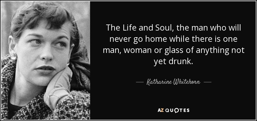The Life and Soul, the man who will never go home while there is one man, woman or glass of anything not yet drunk. - Katharine Whitehorn