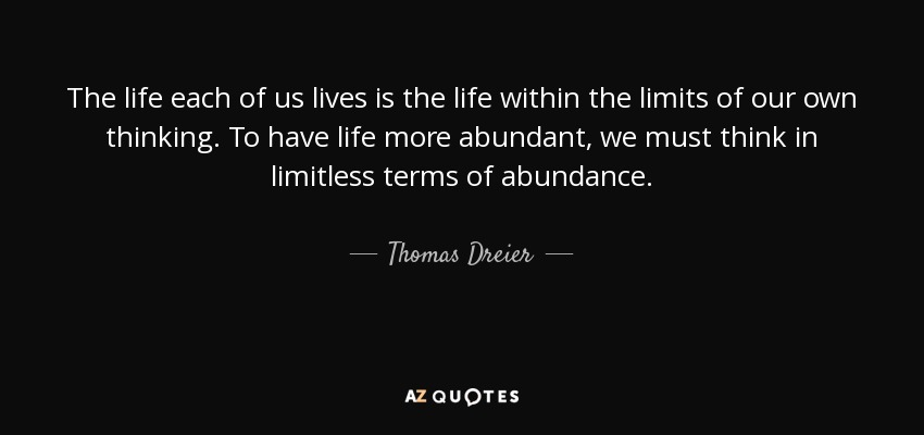 The life each of us lives is the life within the limits of our own thinking. To have life more abundant, we must think in limitless terms of abundance. - Thomas Dreier
