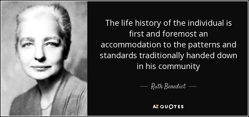 The life history of the individual is first and foremost an accommodation to the patterns and standards traditionally handed down in his community - Ruth Benedict