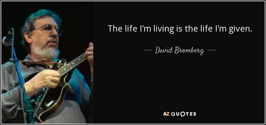 The life I'm living is the life I'm given. - David Bromberg