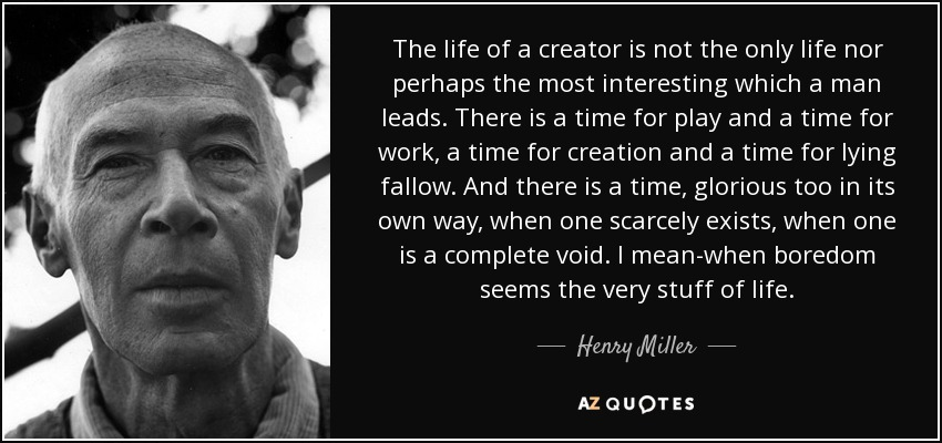 The life of a creator is not the only life nor perhaps the most interesting which a man leads. There is a time for play and a time for work, a time for creation and a time for lying fallow. And there is a time, glorious too in its own way, when one scarcely exists, when one is a complete void. I mean-when boredom seems the very stuff of life. - Henry Miller