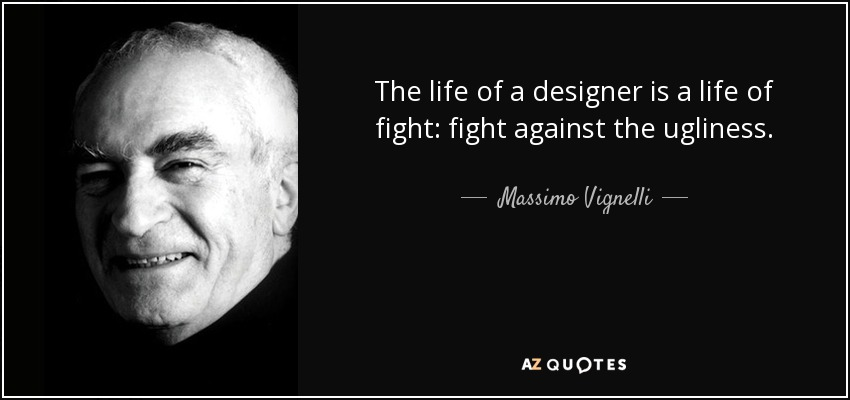 The life of a designer is a life of fight: fight against the ugliness. - Massimo Vignelli