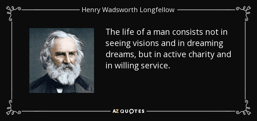 The life of a man consists not in seeing visions and in dreaming dreams, but in active charity and in willing service. - Henry Wadsworth Longfellow