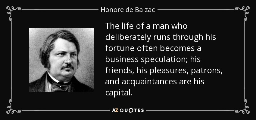 The life of a man who deliberately runs through his fortune often becomes a business speculation; his friends, his pleasures, patrons, and acquaintances are his capital. - Honore de Balzac