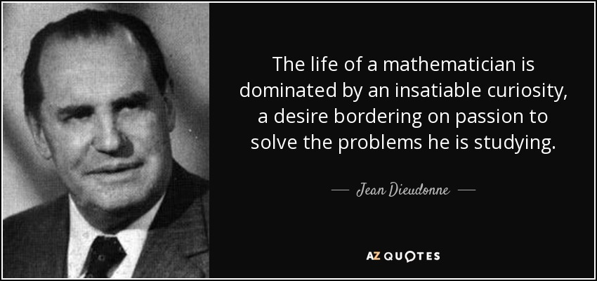 The life of a mathematician is dominated by an insatiable curiosity, a desire bordering on passion to solve the problems he is studying. - Jean Dieudonne