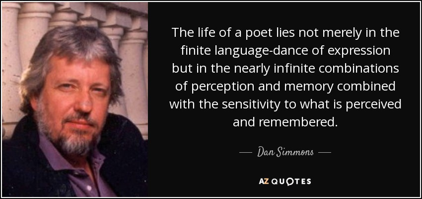 The life of a poet lies not merely in the finite language-dance of expression but in the nearly infinite combinations of perception and memory combined with the sensitivity to what is perceived and remembered. - Dan Simmons