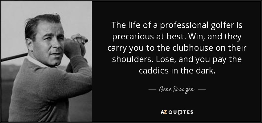 The life of a professional golfer is precarious at best. Win, and they carry you to the clubhouse on their shoulders. Lose, and you pay the caddies in the dark. - Gene Sarazen