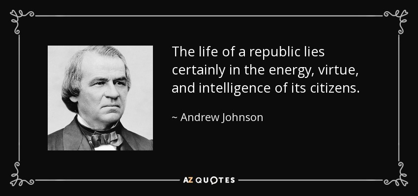 The life of a republic lies certainly in the energy, virtue, and intelligence of its citizens. - Andrew Johnson