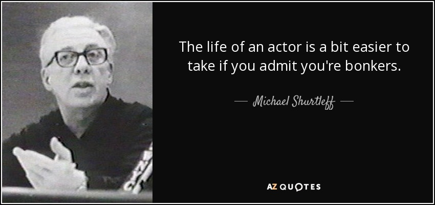 The life of an actor is a bit easier to take if you admit you're bonkers. - Michael Shurtleff