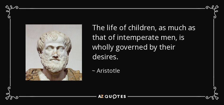 The life of children, as much as that of intemperate men, is wholly governed by their desires. - Aristotle