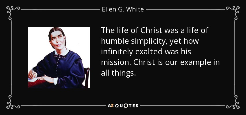 The life of Christ was a life of humble simplicity, yet how infinitely exalted was his mission. Christ is our example in all things. - Ellen G. White