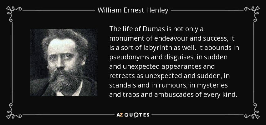 The life of Dumas is not only a monument of endeavour and success, it is a sort of labyrinth as well. It abounds in pseudonyms and disguises, in sudden and unexpected appearances and retreats as unexpected and sudden, in scandals and in rumours, in mysteries and traps and ambuscades of every kind. - William Ernest Henley