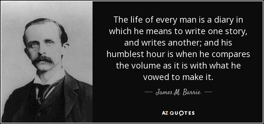The life of every man is a diary in which he means to write one story, and writes another; and his humblest hour is when he compares the volume as it is with what he vowed to make it. - James M. Barrie