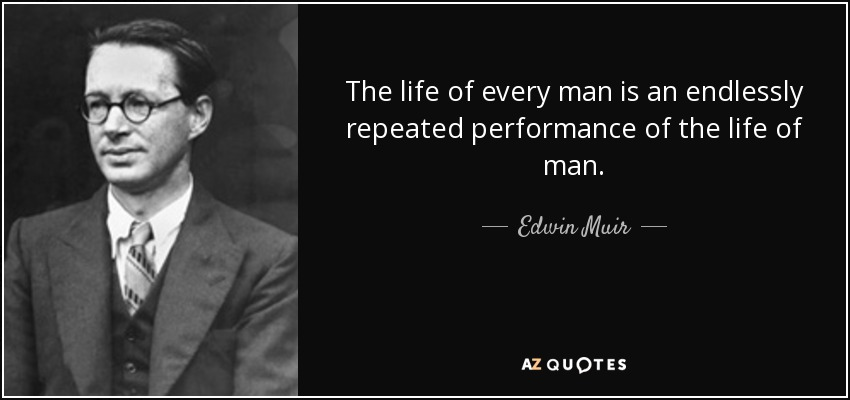 The life of every man is an endlessly repeated performance of the life of man. - Edwin Muir