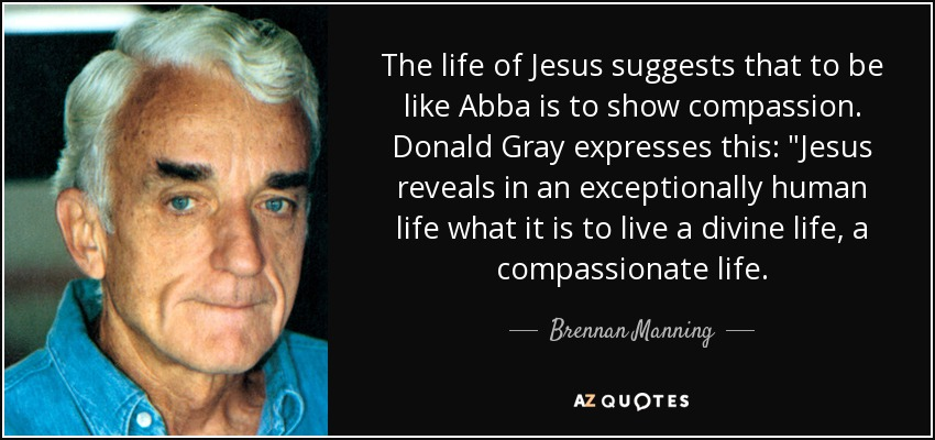 The life of Jesus suggests that to be like Abba is to show compassion. Donald Gray expresses this: