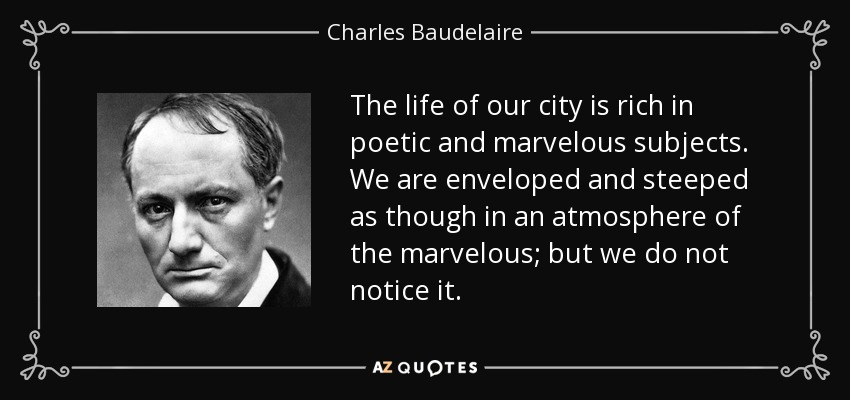 The life of our city is rich in poetic and marvelous subjects. We are enveloped and steeped as though in an atmosphere of the marvelous; but we do not notice it. - Charles Baudelaire