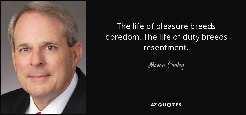 The life of pleasure breeds boredom. The life of duty breeds resentment. - Mason Cooley