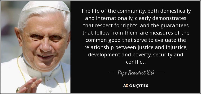 The life of the community, both domestically and internationally, clearly demonstrates that respect for rights, and the guarantees that follow from them, are measures of the common good that serve to evaluate the relationship between justice and injustice, development and poverty, security and conflict. - Pope Benedict XVI