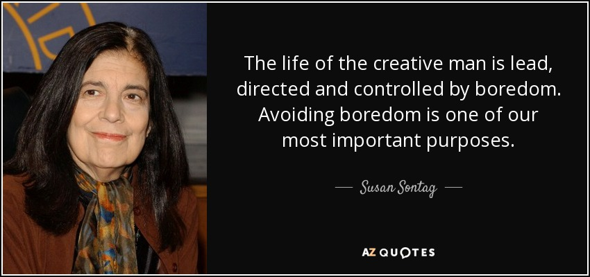 The life of the creative man is lead, directed and controlled by boredom. Avoiding boredom is one of our most important purposes. - Susan Sontag