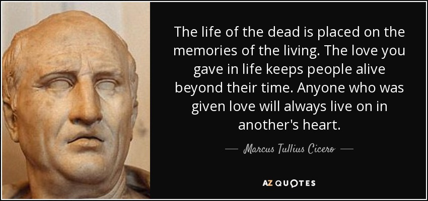 The life of the dead is placed on the memories of the living. The love you gave in life keeps people alive beyond their time. Anyone who was given love will always live on in another's heart. - Marcus Tullius Cicero