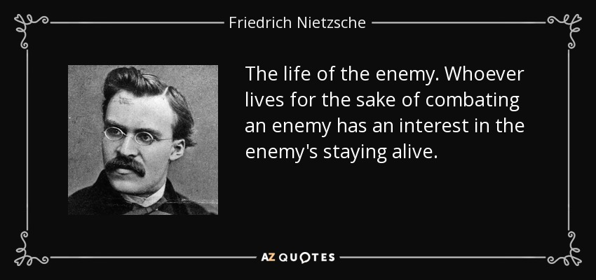 The life of the enemy . Whoever lives for the sake of combating an enemy has an interest in the enemy's staying alive. - Friedrich Nietzsche