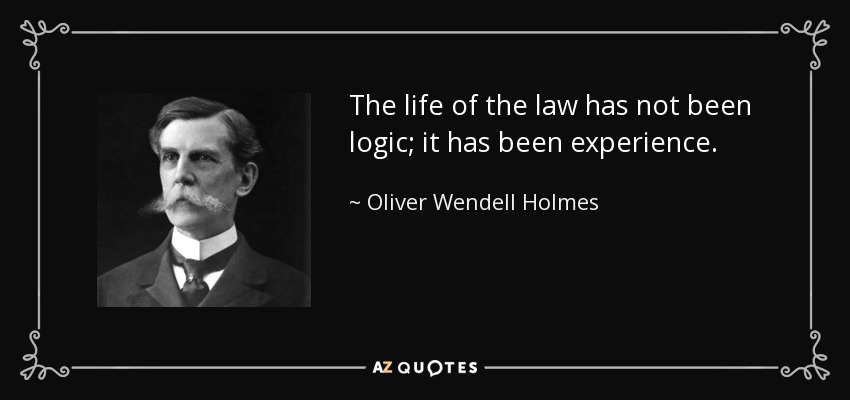 The life of the law has not been logic; it has been experience. - Oliver Wendell Holmes, Jr.