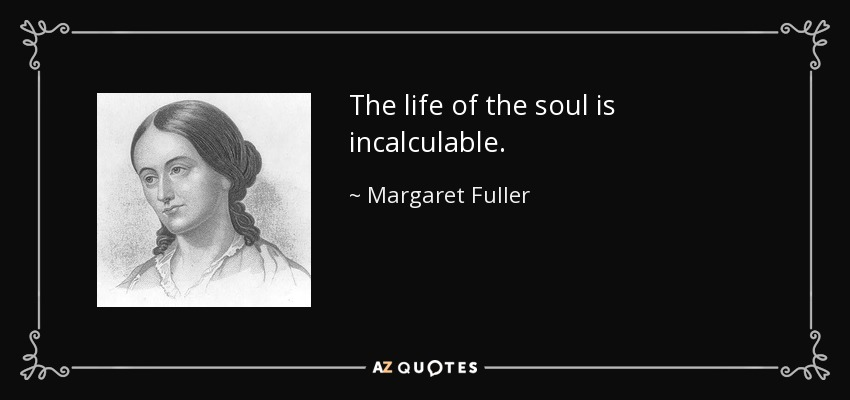 The life of the soul is incalculable. - Margaret Fuller