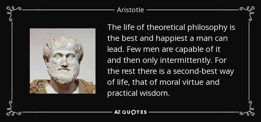 The life of theoretical philosophy is the best and happiest a man can lead. Few men are capable of it and then only intermittently. For the rest there is a second-best way of life, that of moral virtue and practical wisdom. - Aristotle