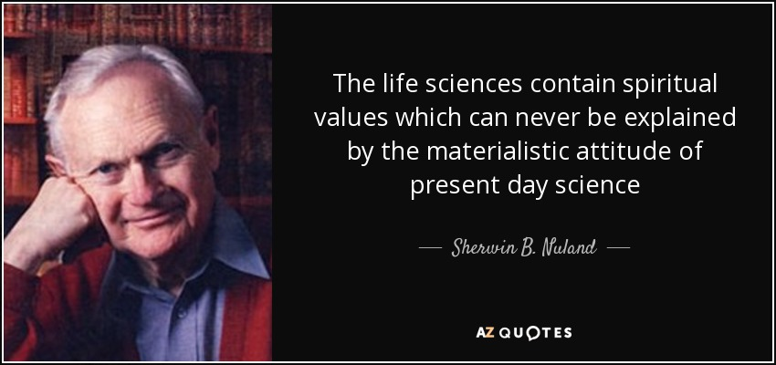 The life sciences contain spiritual values which can never be explained by the materialistic attitude of present day science - Sherwin B. Nuland