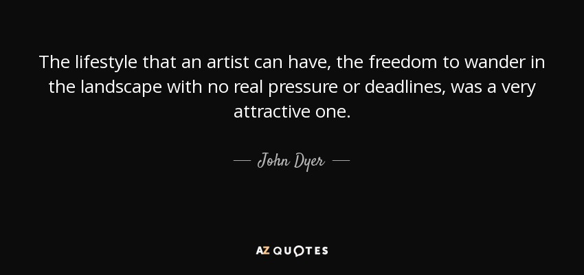 The lifestyle that an artist can have, the freedom to wander in the landscape with no real pressure or deadlines, was a very attractive one. - John Dyer