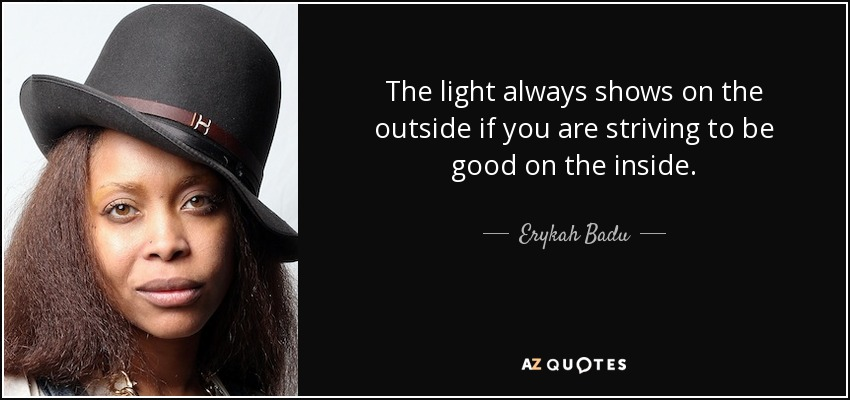 The light always shows on the outside if you are striving to be good on the inside. - Erykah Badu